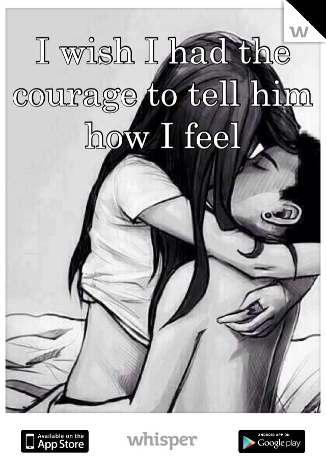 I wish I had the courage to tell him how I feel
