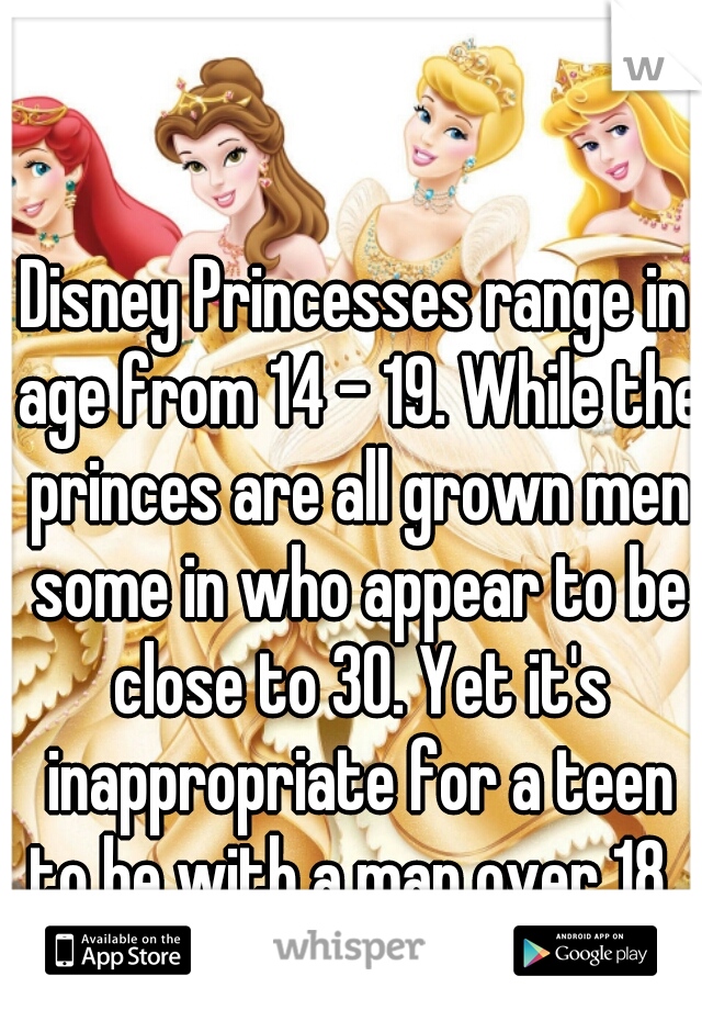 Disney Princesses range in age from 14 - 19. While the princes are all grown men some in who appear to be close to 30. Yet it's inappropriate for a teen to be with a man over 18.