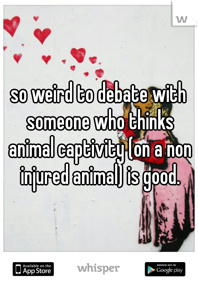 so weird to debate with someone who thinks animal captivity (on a non injured animal) is good.