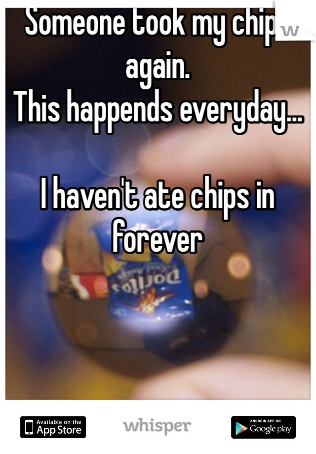 Someone took my chips again.  This happends everyday...   I haven't ate chips in forever