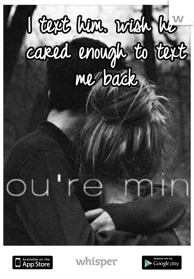 I text him. wish he cared enough to text me back