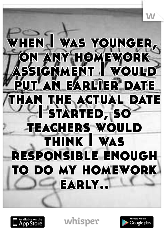 when I was younger, on any homework assignment I would put an earlier date than the actual date I started, so teachers would think I was responsible enough to do my homework early..