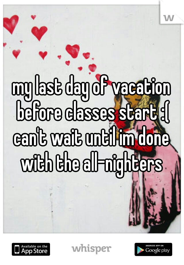 my last day of vacation before classes start :(  can't wait until im done with the all-nighters