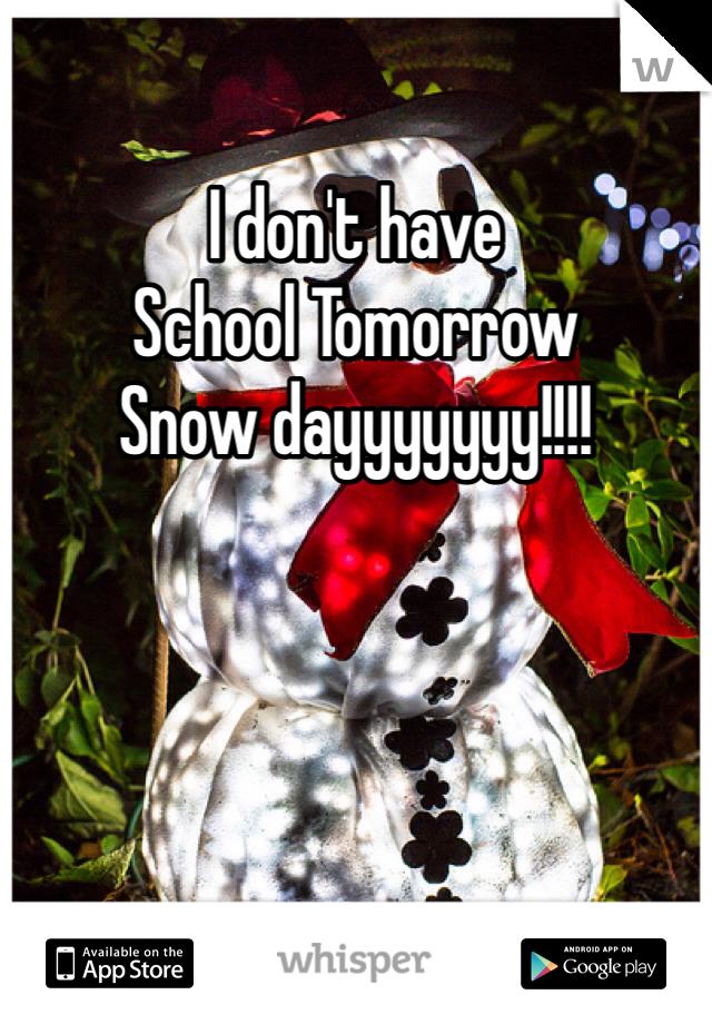 I don't have  School Tomorrow  Snow dayyyyyyy!!!!