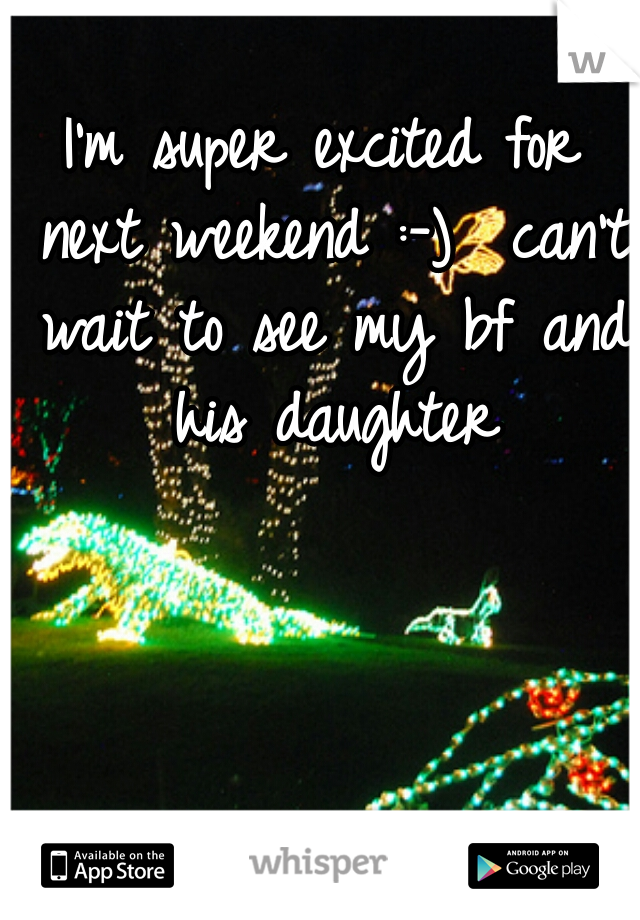 I'm super excited for next weekend :-)  can't wait to see my bf and his daughter