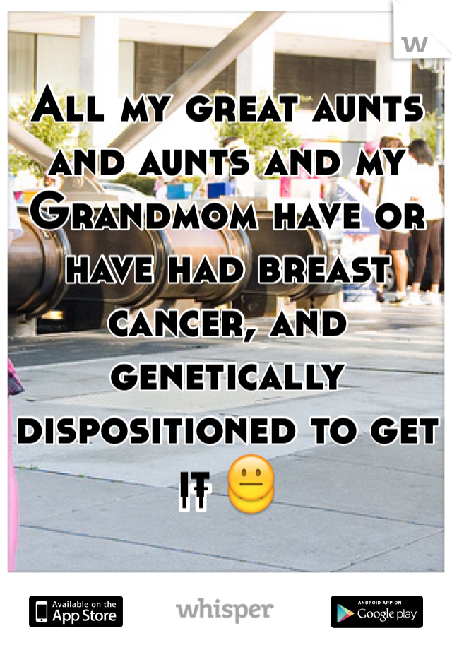 All my great aunts and aunts and my Grandmom have or have had breast cancer, and genetically dispositioned to get it 😐