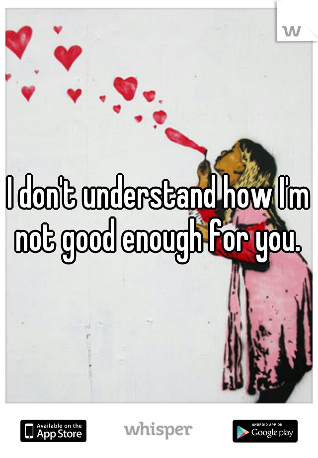I don't understand how I'm not good enough for you.