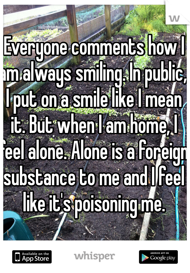 Everyone comments how I am always smiling. In public, I put on a smile like I mean it. But when I am home, I feel alone. Alone is a foreign substance to me and I feel like it's poisoning me.