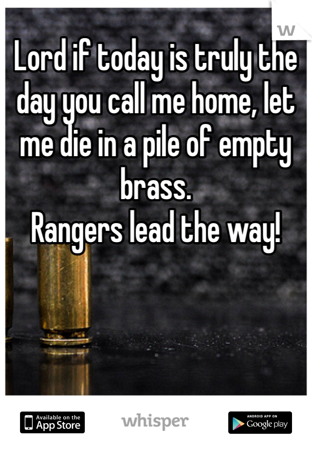 Lord if today is truly the day you call me home, let me die in a pile of empty brass. Rangers lead the way!