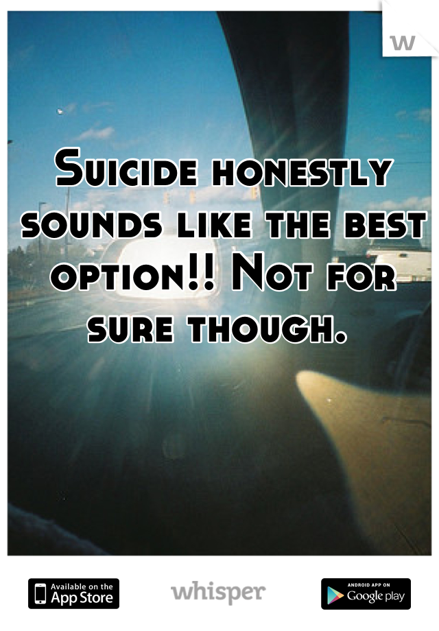 Suicide honestly sounds like the best option!! Not for sure though.