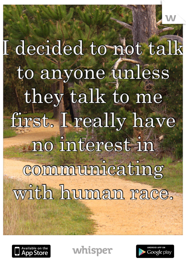 I decided to not talk to anyone unless they talk to me first. I really have no interest in communicating with human race.