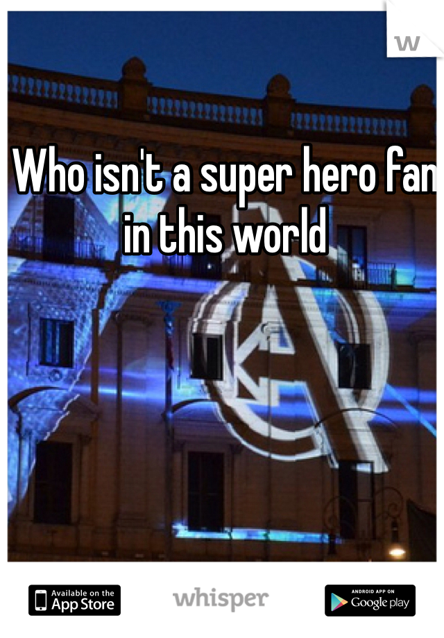 Who isn't a super hero fan in this world