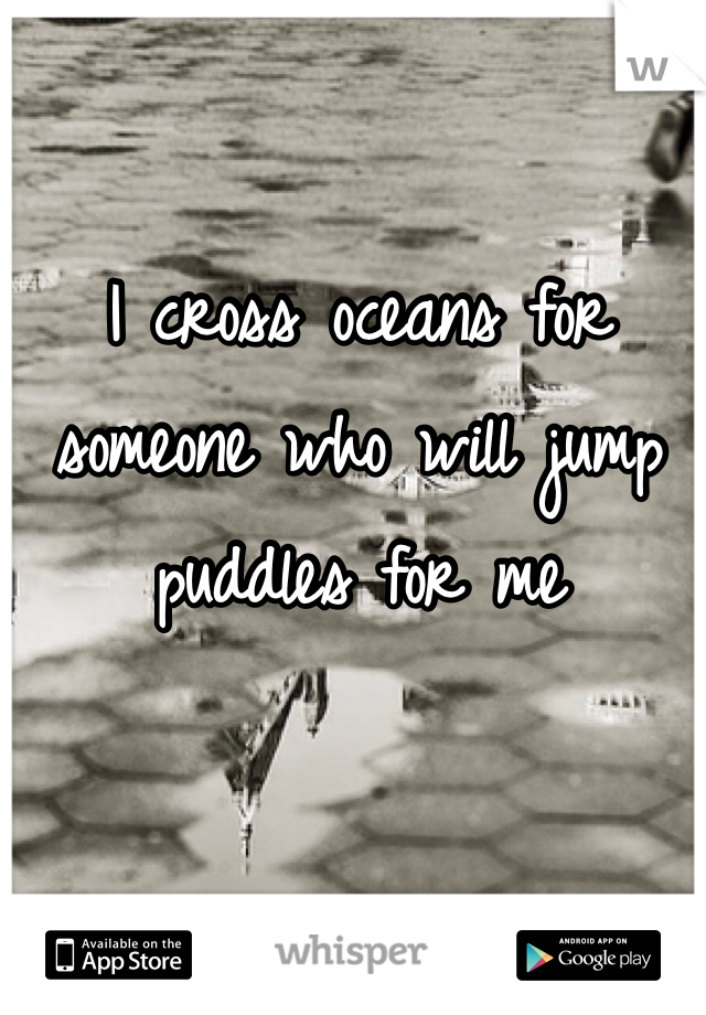 I cross oceans for someone who will jump puddles for me