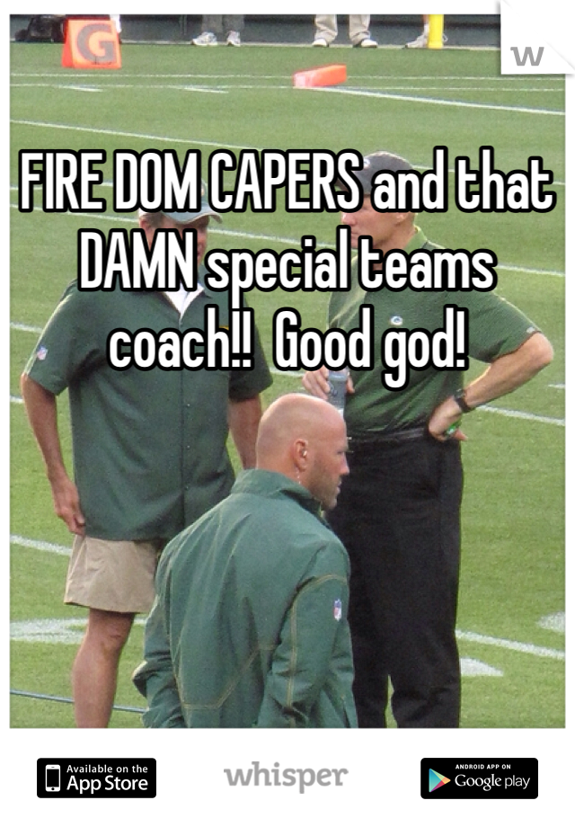 FIRE DOM CAPERS and that DAMN special teams coach!!  Good god!