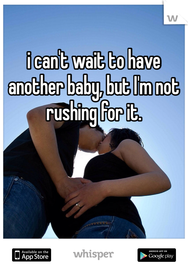 i can't wait to have another baby, but I'm not rushing for it.
