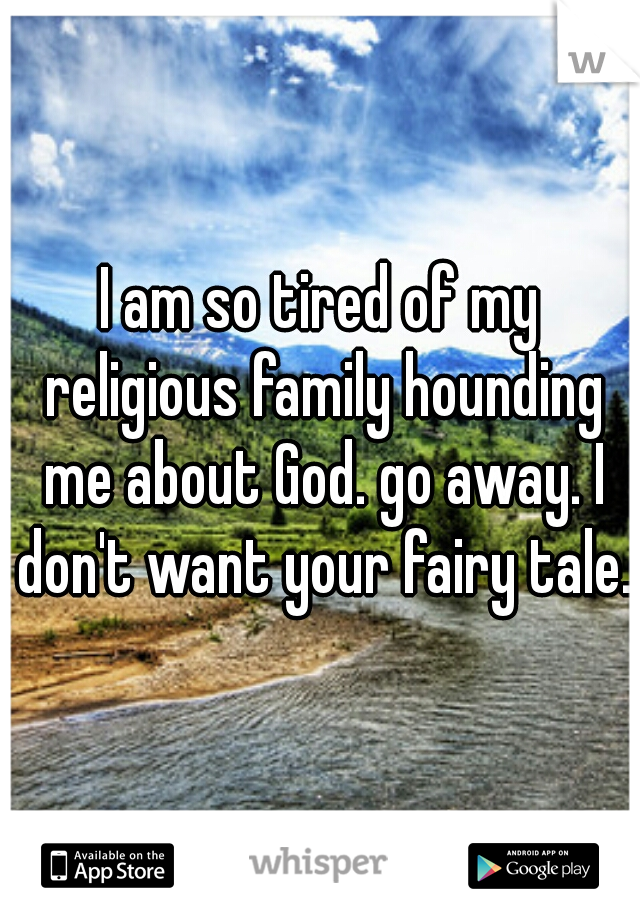 I am so tired of my religious family hounding me about God. go away. I don't want your fairy tale.