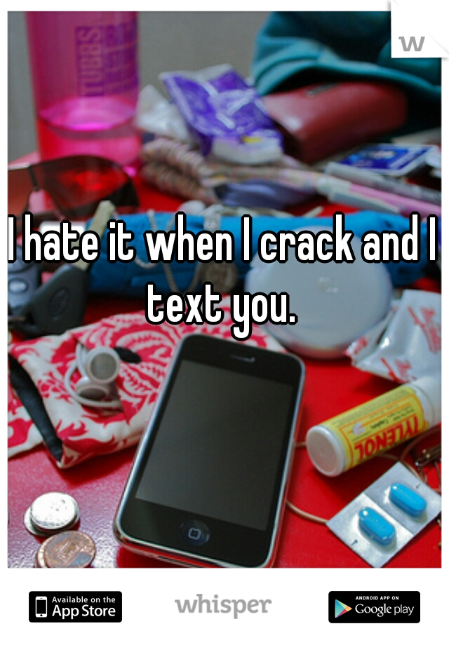 I hate it when I crack and I  text you.