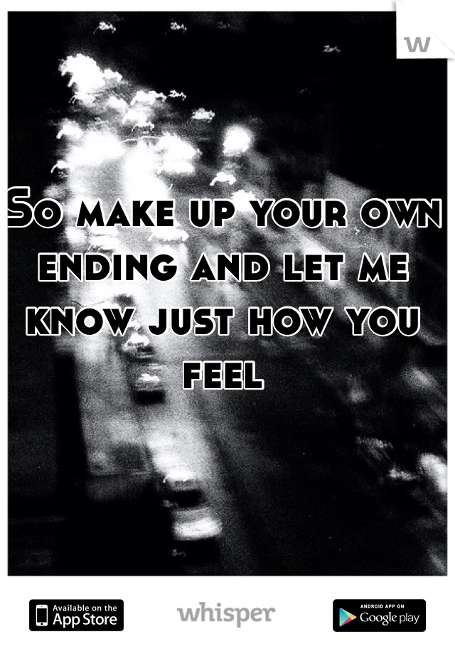So make up your own ending and let me know just how you feel