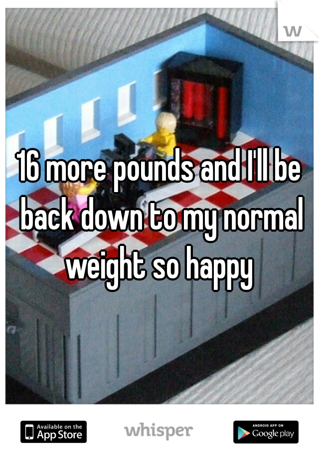 16 more pounds and I'll be back down to my normal weight so happy
