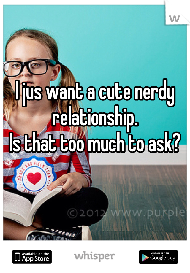 I jus want a cute nerdy relationship. Is that too much to ask?
