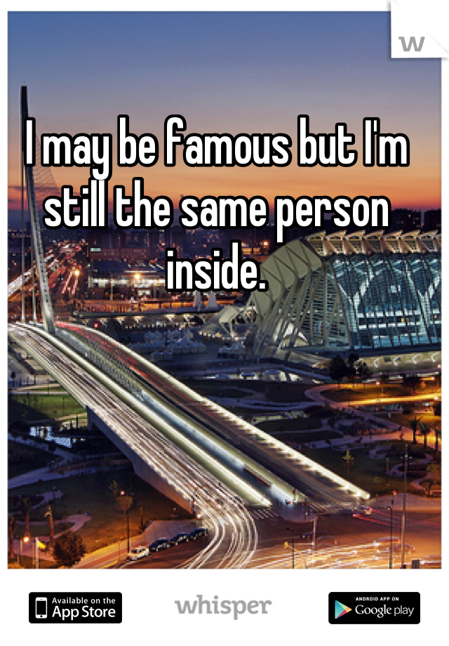 I may be famous but I'm still the same person inside.