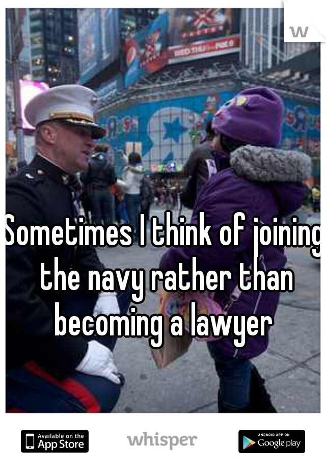Sometimes I think of joining the navy rather than becoming a lawyer