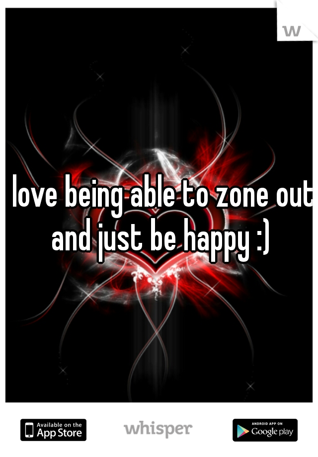 I love being able to zone out and just be happy :)