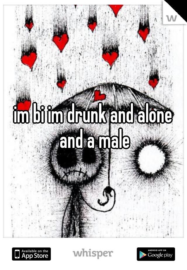 im bi im drunk and alone and a male
