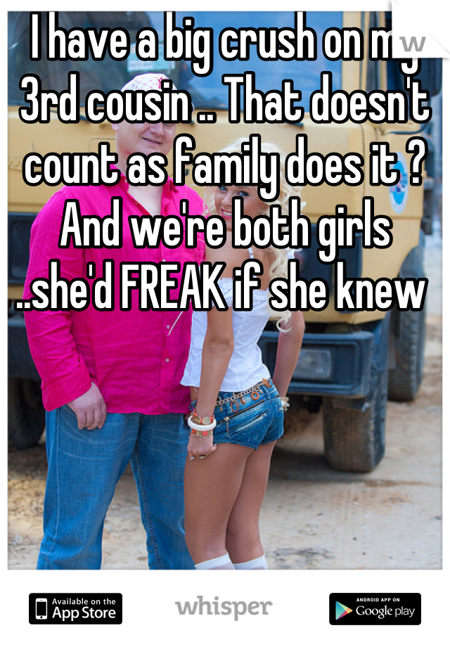 I have a big crush on my 3rd cousin .. That doesn't count as family does it ? And we're both girls ..she'd FREAK if she knew