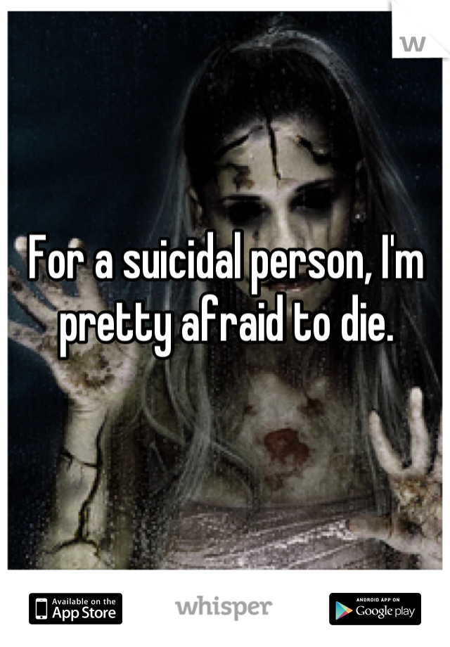 For a suicidal person, I'm pretty afraid to die.