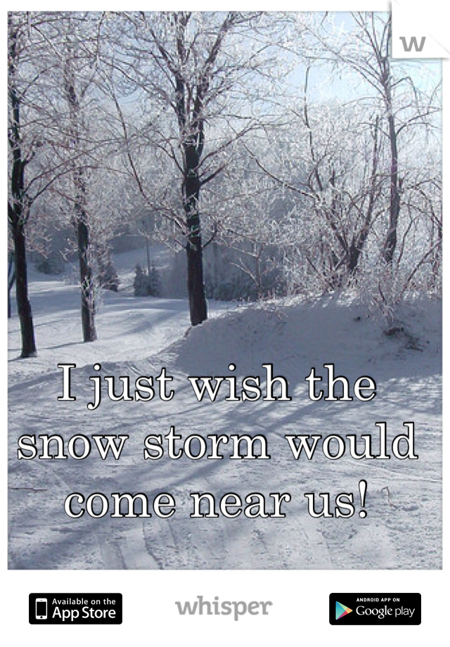 I just wish the snow storm would come near us!