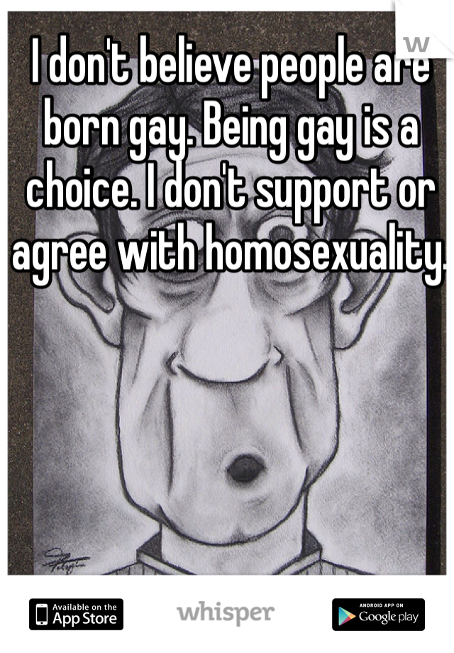 I don't believe people are born gay. Being gay is a choice. I don't support or agree with homosexuality.