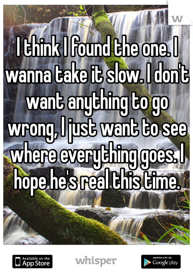 I think I found the one. I wanna take it slow. I don't want anything to go wrong, I just want to see where everything goes. I hope he's real this time.