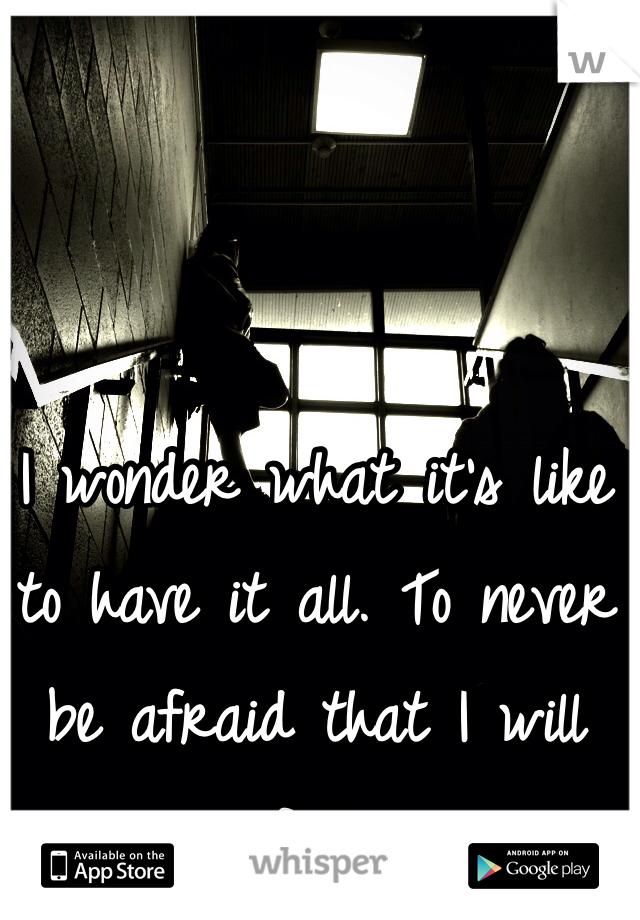 I wonder what it's like to have it all. To never be afraid that I will fall.