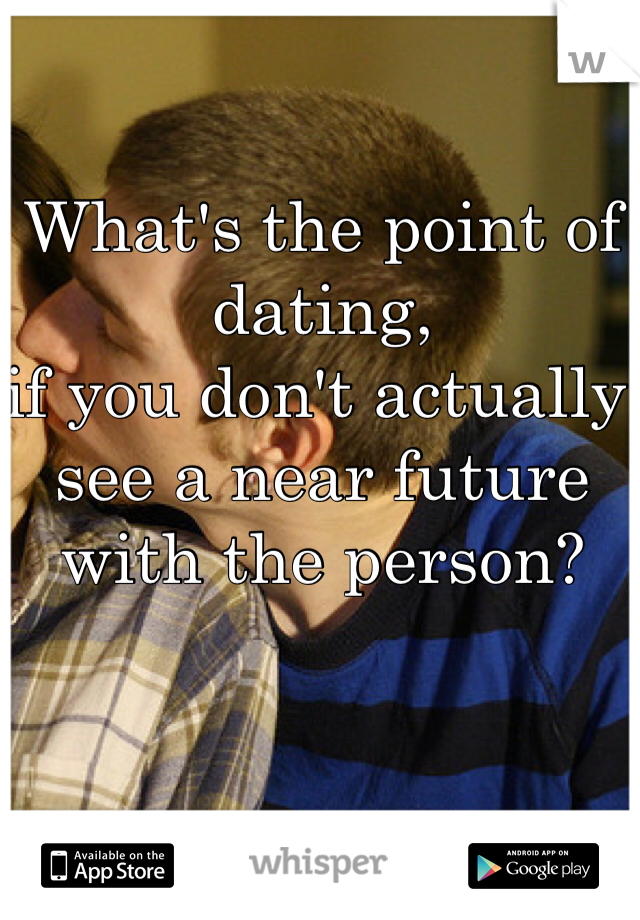 What's the point of dating,  if you don't actually see a near future with the person?