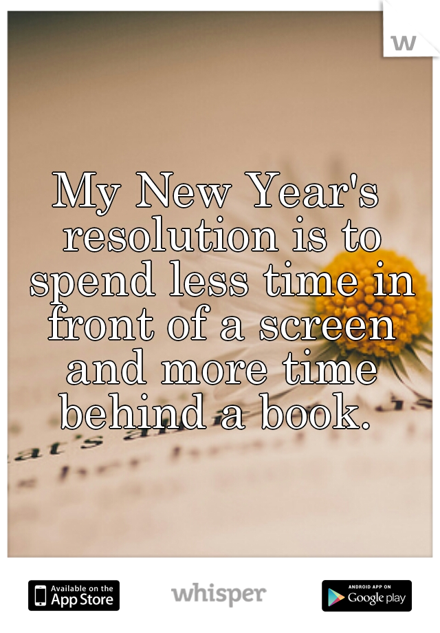 My New Year's resolution is to spend less time in front of a screen and more time behind a book.