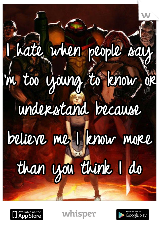 I hate when people say I'm too young to know or understand because believe me I know more than you think I do