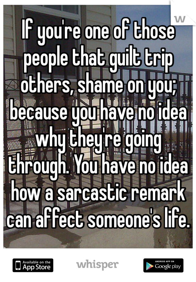 If you're one of those people that guilt trip others, shame on you; because you have no idea why they're going through. You have no idea how a sarcastic remark can affect someone's life.
