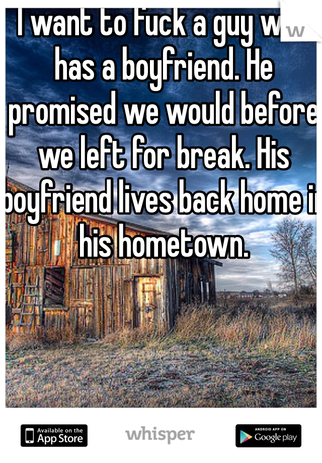 I want to fuck a guy who has a boyfriend. He promised we would before we left for break. His boyfriend lives back home in his hometown.