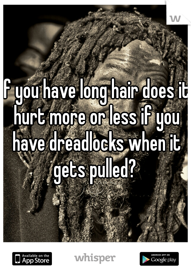 If you have long hair does it hurt more or less if you have dreadlocks when it gets pulled?