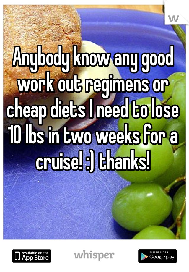 Anybody know any good work out regimens or cheap diets I need to lose 10 lbs in two weeks for a cruise! :) thanks!