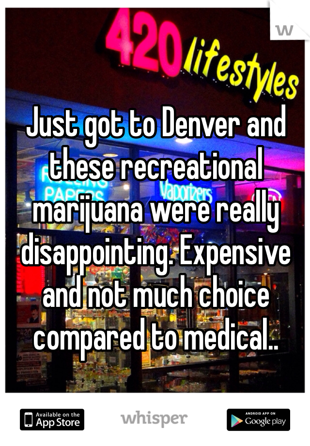 Just got to Denver and these recreational marijuana were really disappointing. Expensive and not much choice compared to medical..