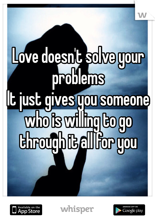 Love doesn't solve your problems It just gives you someone who is willing to go through it all for you