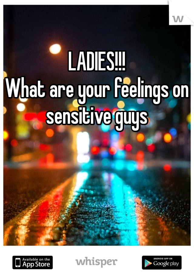LADIES!!!  What are your feelings on sensitive guys