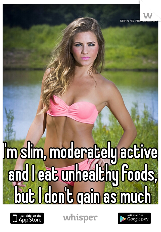 I'm slim, moderately active, and I eat unhealthy foods, but I don't gain as much weight. Fast metabolism?