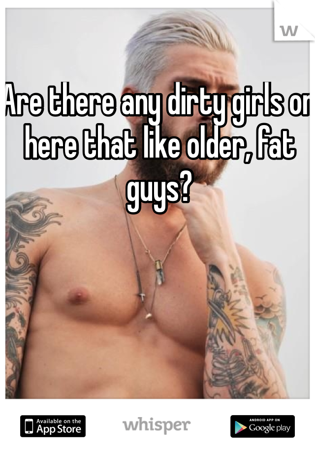 Are there any dirty girls on here that like older, fat guys?