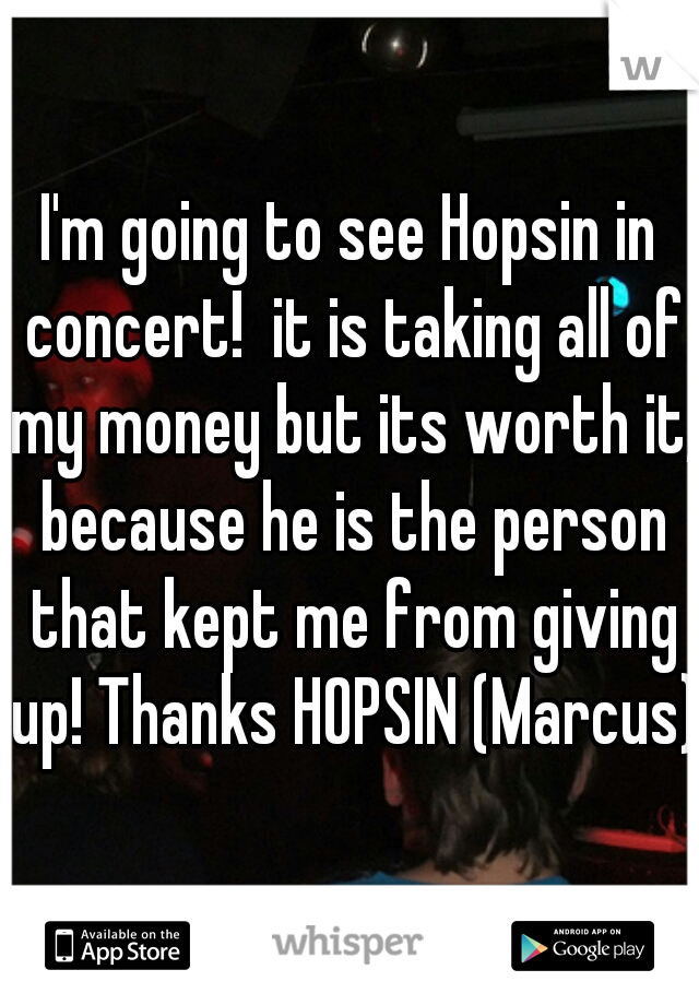 I'm going to see Hopsin in concert!  it is taking all of my money but its worth it, because he is the person that kept me from giving up! Thanks HOPSIN (Marcus)