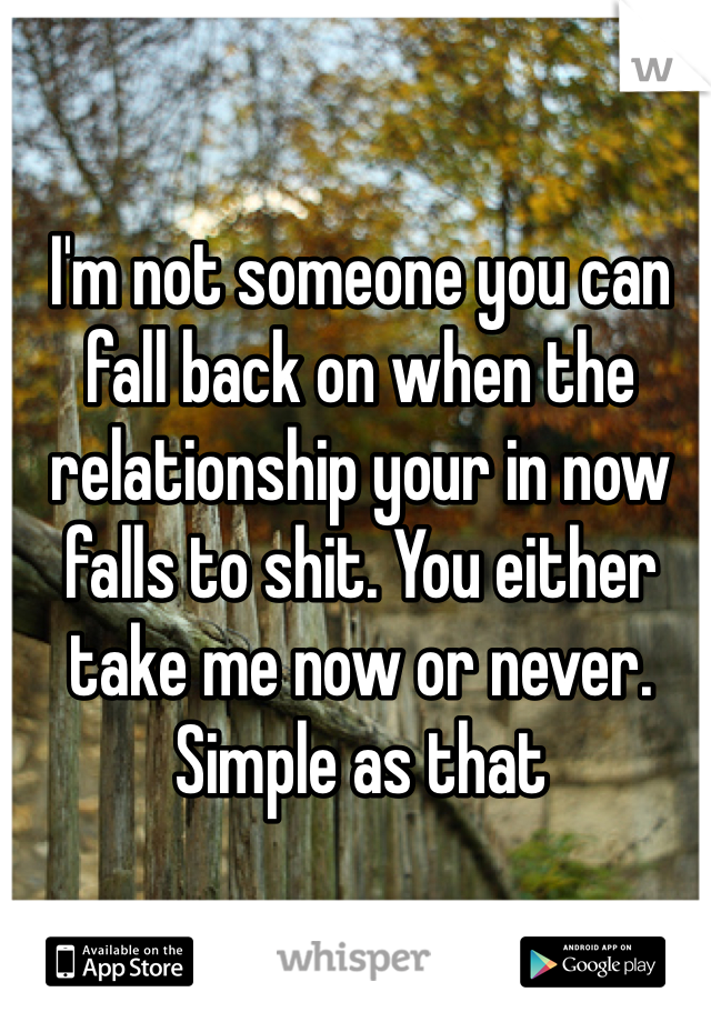 I'm not someone you can fall back on when the relationship your in now falls to shit. You either take me now or never. Simple as that