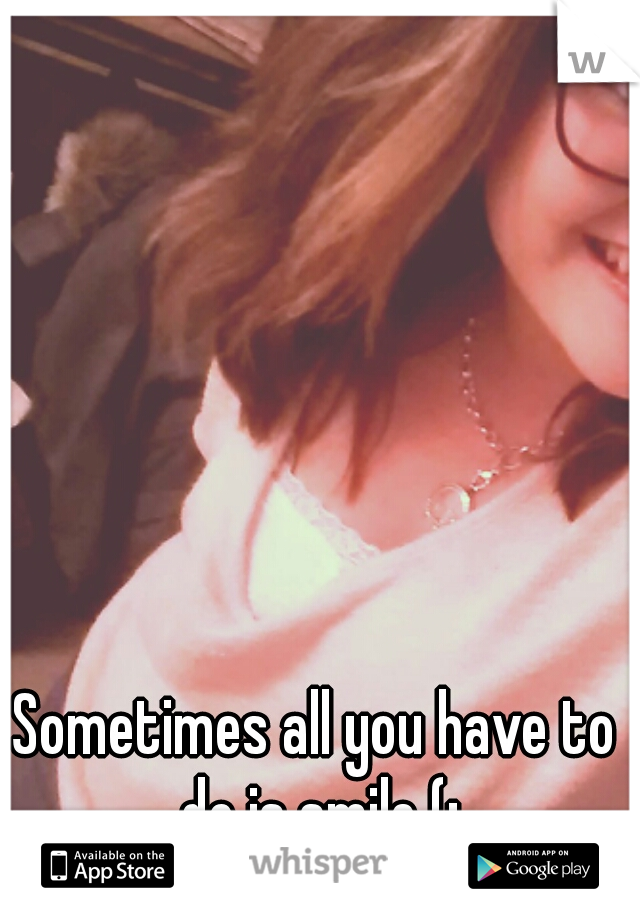 Sometimes all you have to do is smile (: