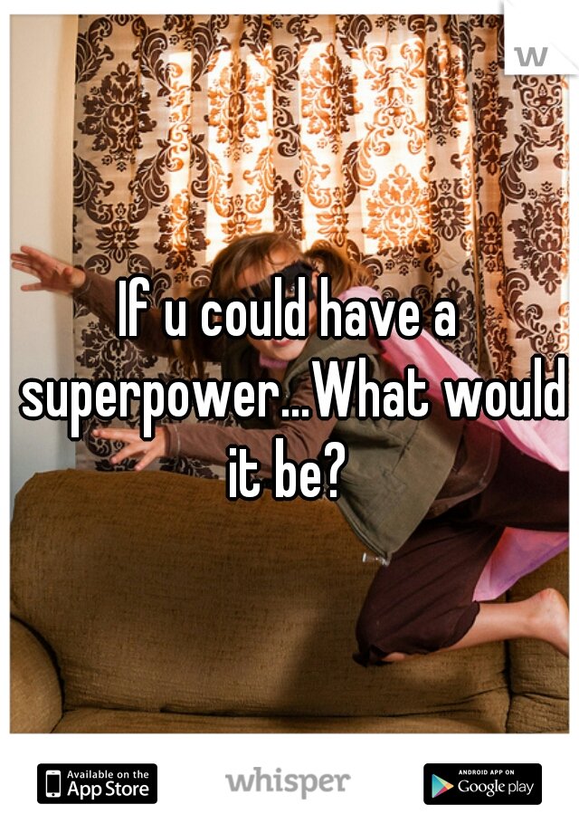 If u could have a superpower...What would it be?